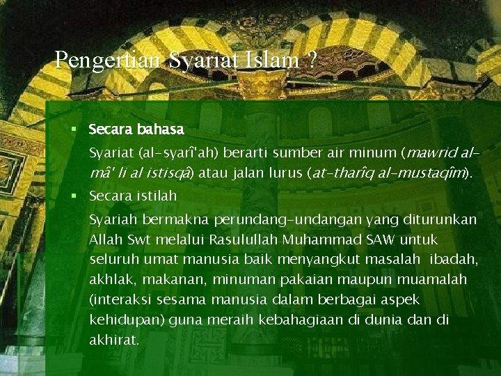 Pengertian Syariat Islam ? § Secara bahasa Syariat (al-syarî'ah) berarti sumber air minum (mawrid
