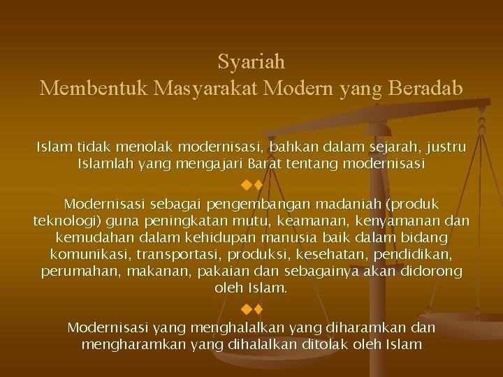 Syariah Membentuk Masyarakat Modern yang Beradab Islam tidak menolak modernisasi, bahkan dalam sejarah, justru