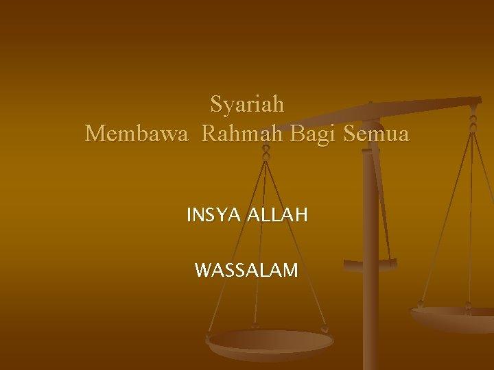 Syariah Membawa Rahmah Bagi Semua INSYA ALLAH WASSALAM