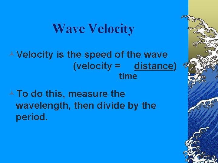 Wave Velocity ©Velocity is the speed of the wave (velocity = distance) time ©To