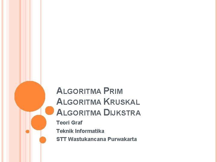 ALGORITMA PRIM ALGORITMA KRUSKAL ALGORITMA DIJKSTRA Teori Graf Teknik Informatika STT Wastukancana Purwakarta