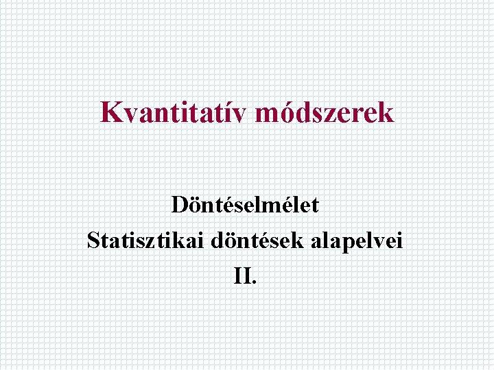 Kvantitatív módszerek Döntéselmélet Statisztikai döntések alapelvei II.