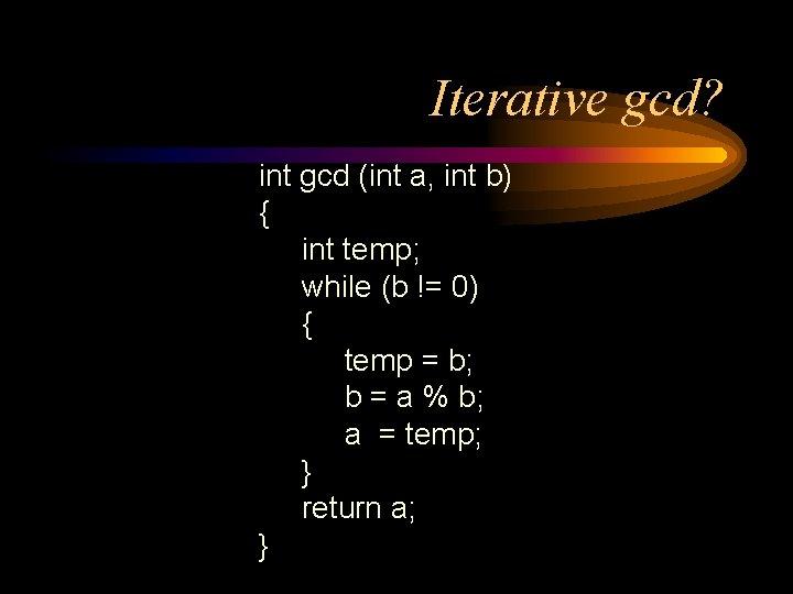 Iterative gcd? int gcd (int a, int b) { int temp; while (b !=