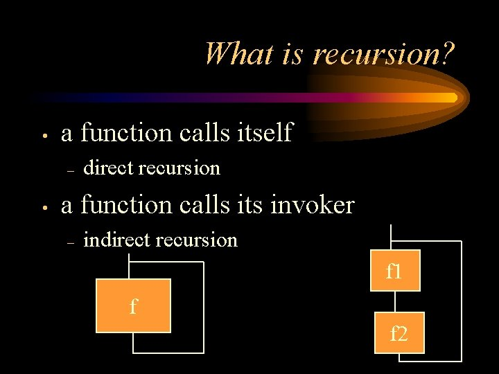 What is recursion? • a function calls itself – • direct recursion a function