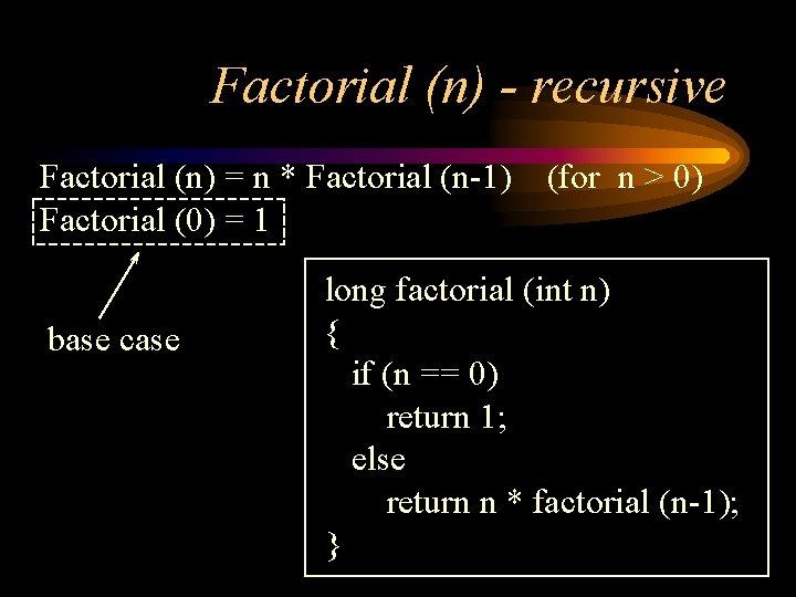 Factorial (n) - recursive Factorial (n) = n * Factorial (n-1) Factorial (0) =