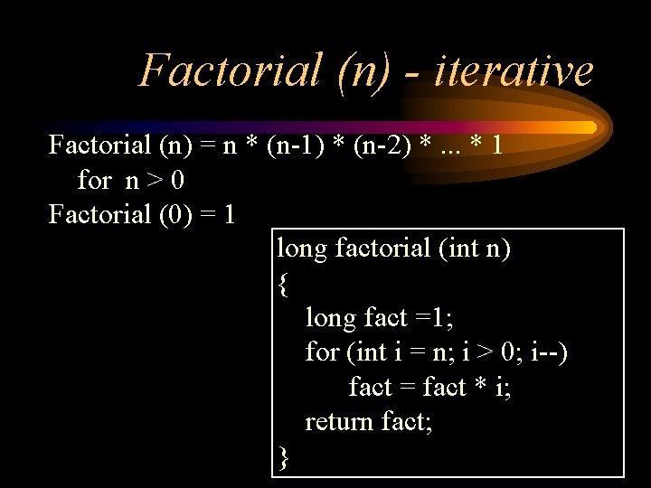 Factorial (n) - iterative Factorial (n) = n * (n-1) * (n-2) *. .