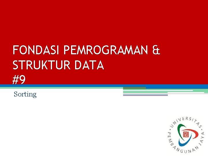 FONDASI PEMROGRAMAN & STRUKTUR DATA #9 Sorting