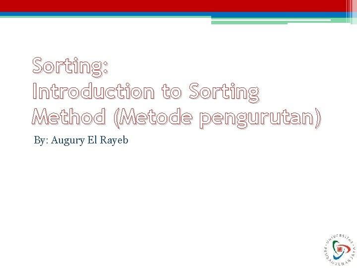 Sorting: Introduction to Sorting Method (Metode pengurutan) By: Augury El Rayeb