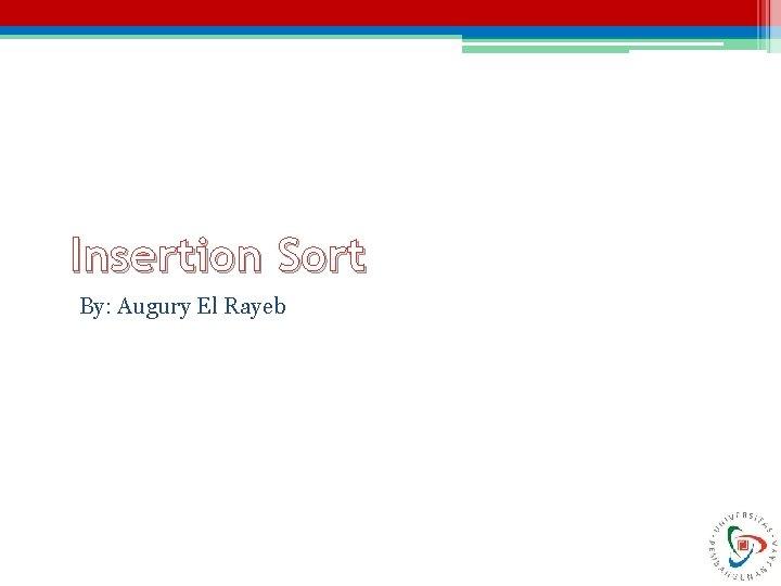 Insertion Sort By: Augury El Rayeb