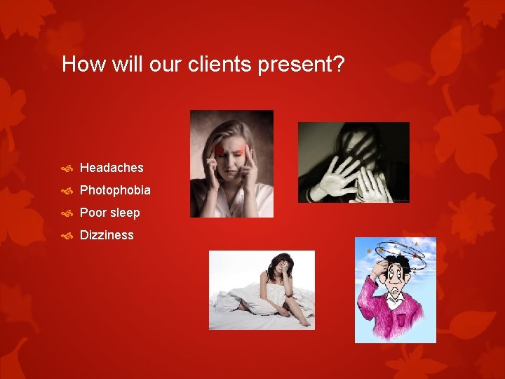 How will our clients present? Headaches Photophobia Poor sleep Dizziness