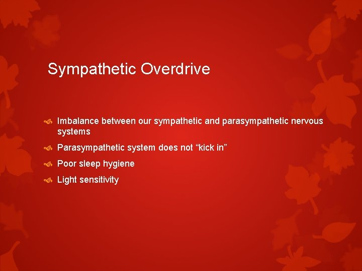 Sympathetic Overdrive Imbalance between our sympathetic and parasympathetic nervous systems Parasympathetic system does not