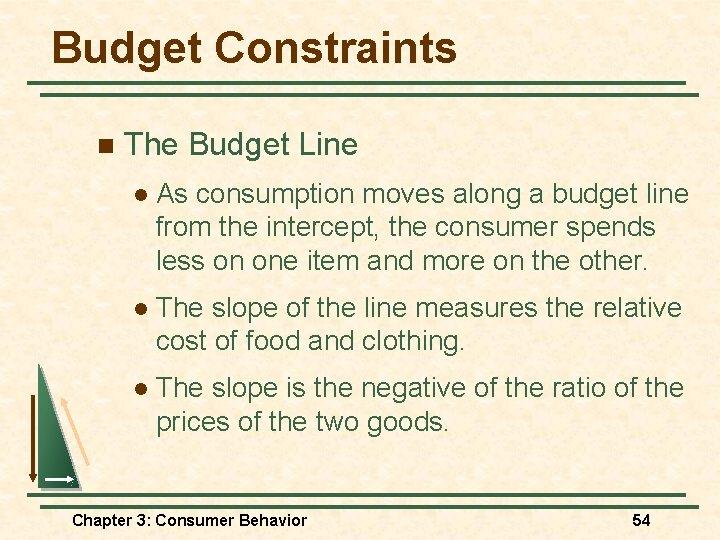 Budget Constraints n The Budget Line l As consumption moves along a budget line