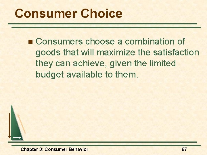 Consumer Choice n Consumers choose a combination of goods that will maximize the satisfaction