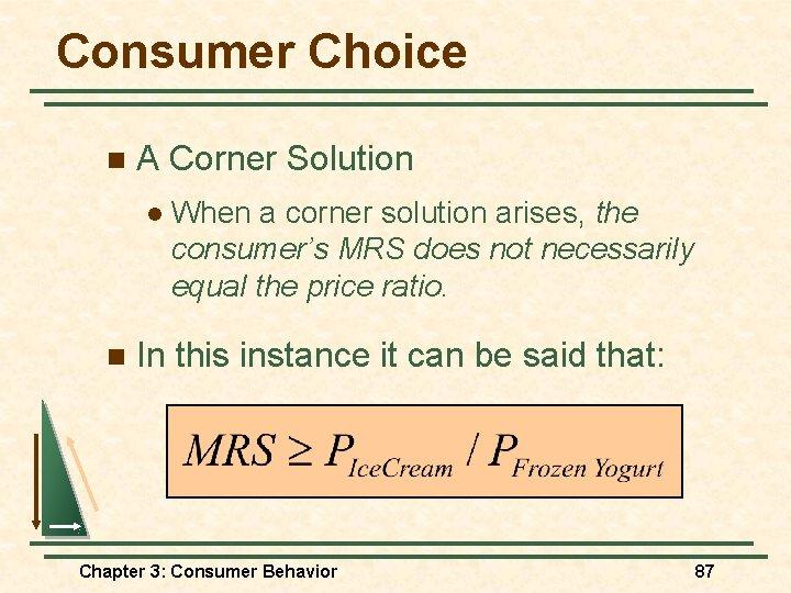 Consumer Choice n A Corner Solution l n When a corner solution arises, the