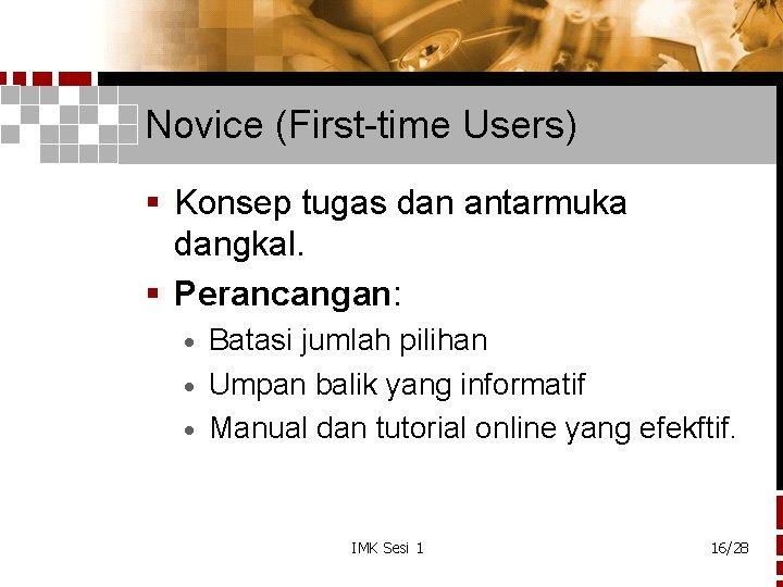 Novice (First-time Users) § Konsep tugas dan antarmuka dangkal. § Perancangan: Batasi jumlah pilihan