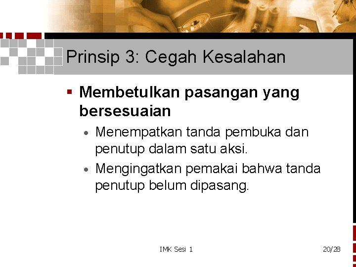 Prinsip 3: Cegah Kesalahan § Membetulkan pasangan yang bersesuaian Menempatkan tanda pembuka dan penutup
