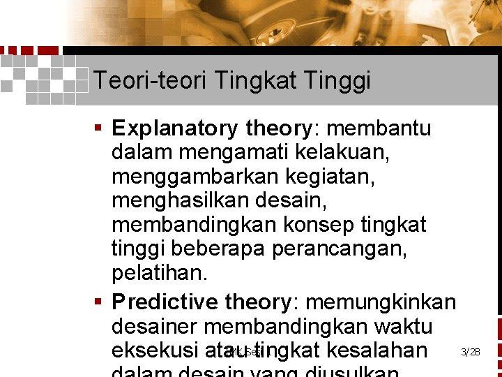 Teori-teori Tingkat Tinggi § Explanatory theory: membantu dalam mengamati kelakuan, menggambarkan kegiatan, menghasilkan desain,