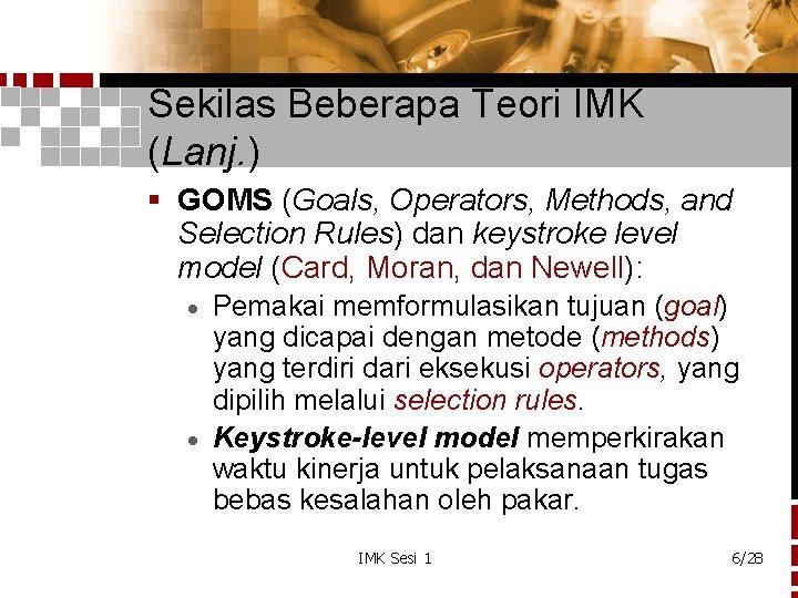 Sekilas Beberapa Teori IMK (Lanj. ) § GOMS (Goals, Operators, Methods, and Selection Rules)
