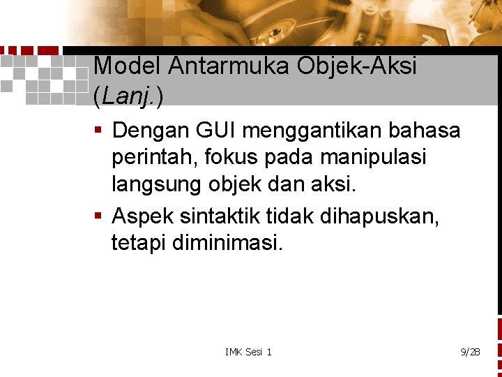 Model Antarmuka Objek-Aksi (Lanj. ) § Dengan GUI menggantikan bahasa perintah, fokus pada manipulasi