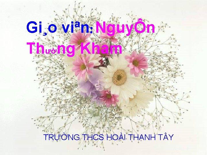 Gi¸o viªn: NguyÔn Thường Kham TRƯỜNG THCS HOÀI THANH T Y