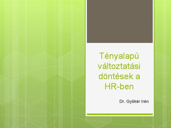 Tényalapú változtatási döntések a HR-ben Dr. Gyökér Irén