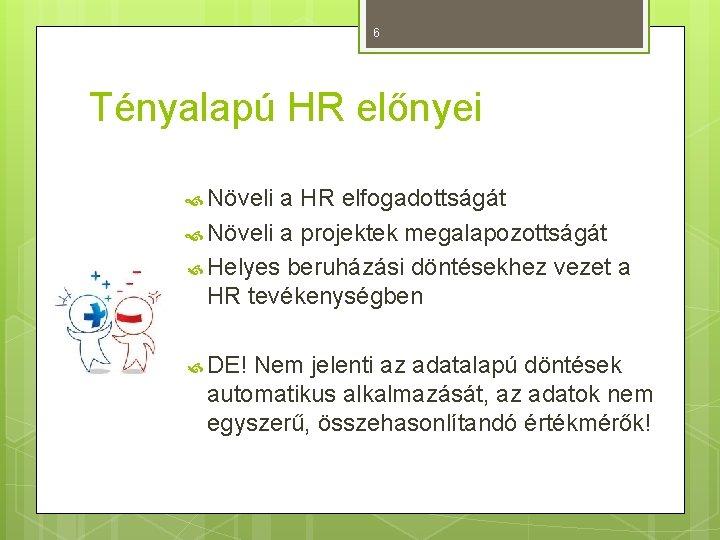 6 Tényalapú HR előnyei Növeli a HR elfogadottságát Növeli a projektek megalapozottságát Helyes beruházási