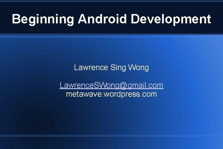 Beginning Android Development Lawrence Sing Wong Lawrence. SWong@gmail. com metawave. wordpress. com