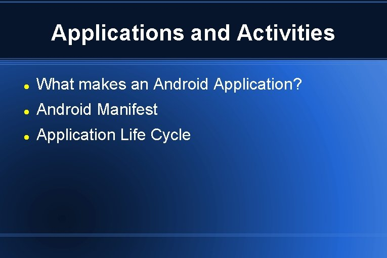 Applications and Activities What makes an Android Application? Android Manifest Application Life Cycle