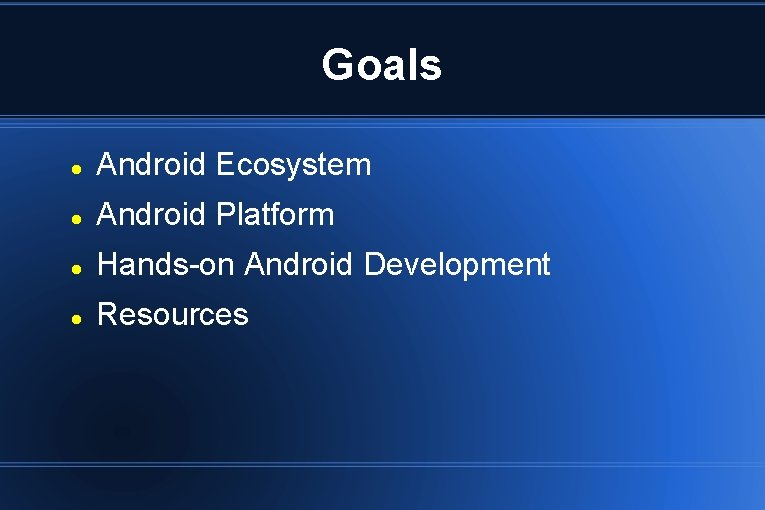 Goals Android Ecosystem Android Platform Hands-on Android Development Resources