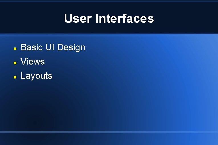User Interfaces Basic UI Design Views Layouts