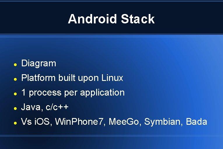Android Stack Diagram Platform built upon Linux 1 process per application Java, c/c++ Vs