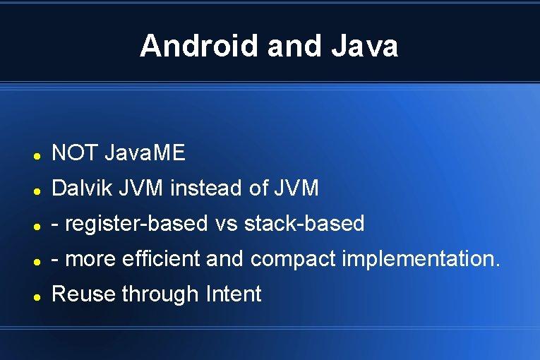 Android and Java NOT Java. ME Dalvik JVM instead of JVM - register-based vs