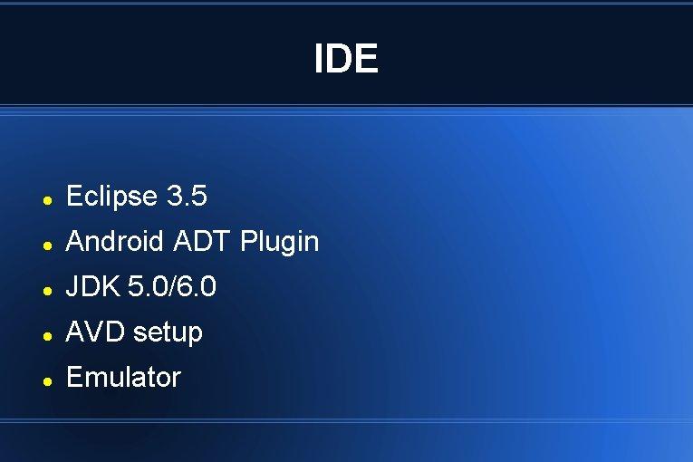 IDE Eclipse 3. 5 Android ADT Plugin JDK 5. 0/6. 0 AVD setup Emulator