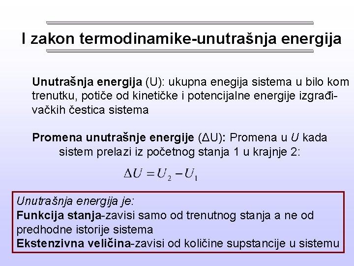 I zakon termodinamike-unutrašnja energija Unutrašnja energija (U): ukupna enegija sistema u bilo kom trenutku,