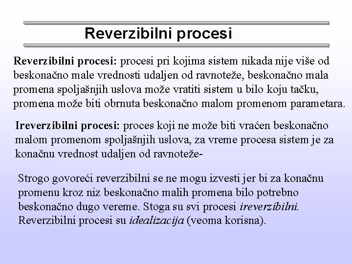 Reverzibilni procesi: procesi pri kojima sistem nikada nije više od beskonačno male vrednosti udaljen