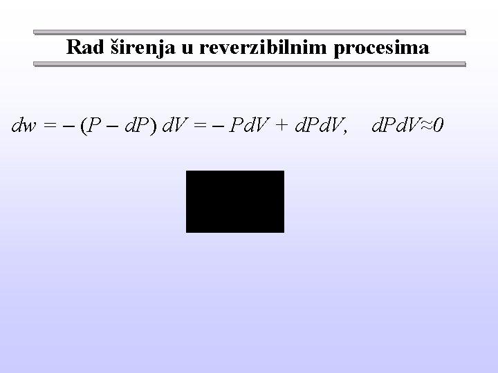Rad širenja u reverzibilnim procesima dw = (P d. P) d. V = Pd.