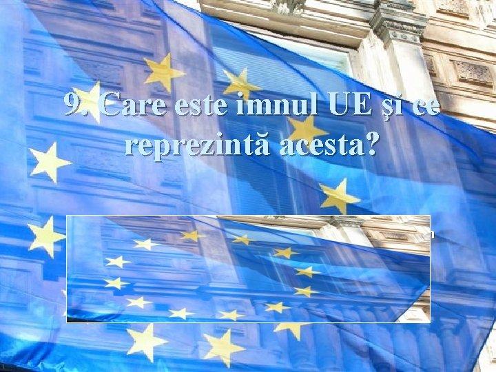 9. Care este imnul UE şi ce reprezintă acesta? Răspuns: Este un aranjament realizat