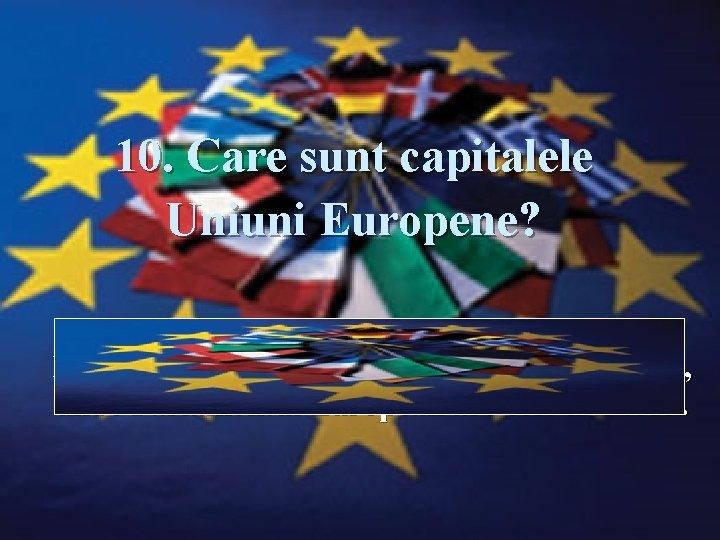 10. Care sunt capitalele Uniuni Europene? Răspuns: Strasbourg, Bruxelles şi Luxemburg, unde Parlamentul European