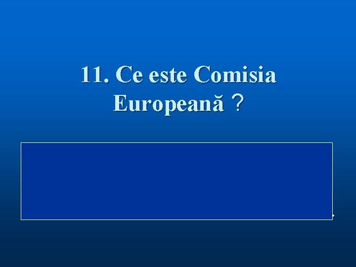 11. Ce este Comisia Europeană ? Răspuns: Comisia Europeană este organul de conducere executiv