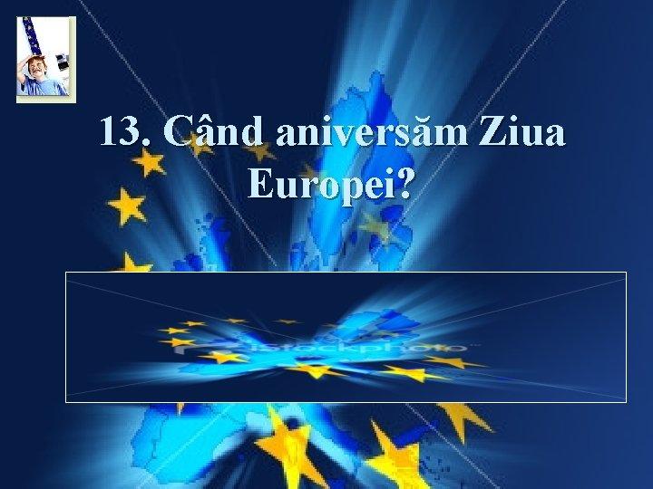 13. Când aniversăm Ziua Europei? Răspuns: Ziua Europei este ziua de 9 mai stabilită
