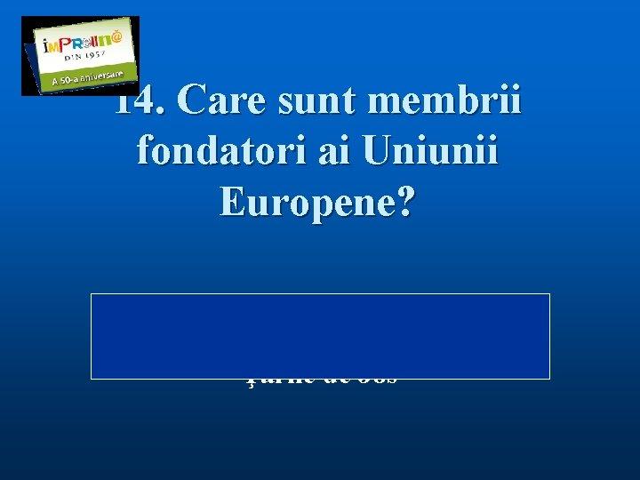 14. Care sunt membrii fondatori ai Uniunii Europene? Răspuns: Belgia, Belgia Franţa, Germania, Italia,