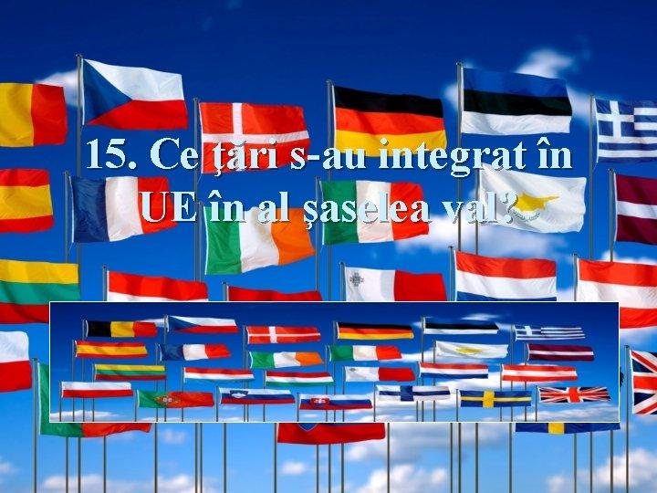 15. Ce ţări s-au integrat în UE în al şaselea val? Răspuns: România şi