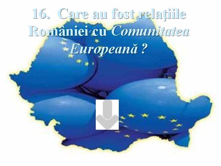 16. Care au fost relaţiile României cu Comunitatea Europeană ?
