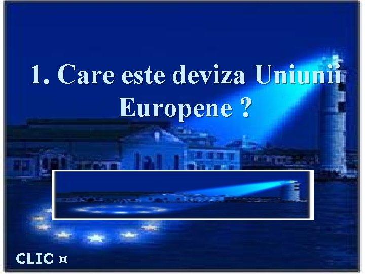 """1. Care este deviza Uniunii Europene ? Răspuns: """"Unitate în diversitate"""" CLIC ¤"""