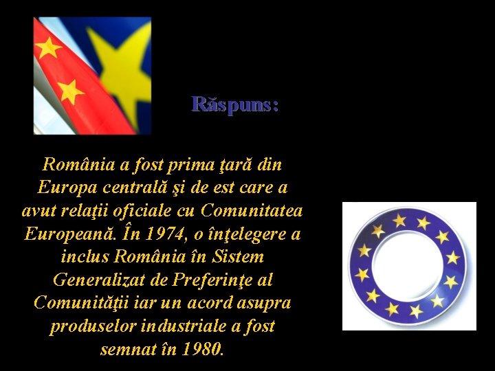 Răspuns: România a fost prima ţară din Europa centrală şi de est care a