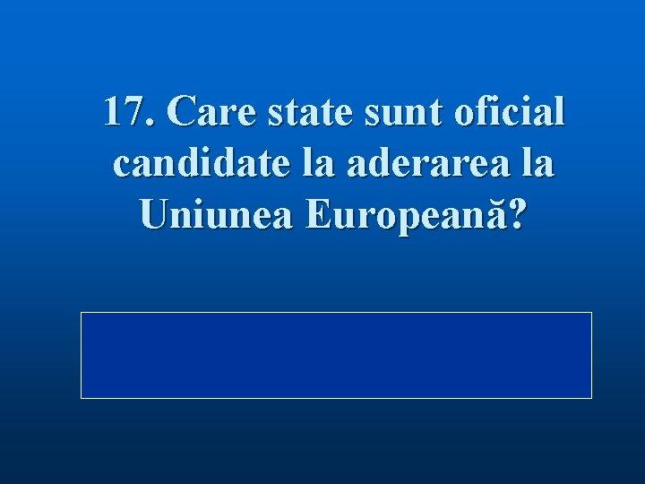 17. Care state sunt oficial candidate la aderarea la Uniunea Europeană? Răspuns: Alte trei