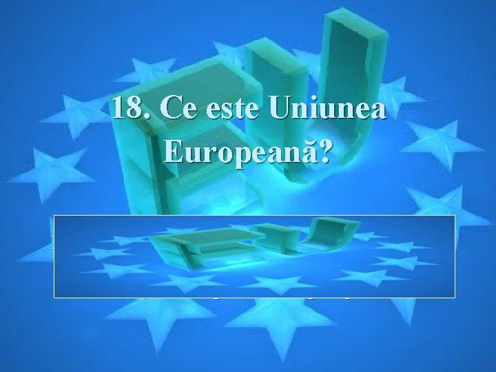 18. Ce este Uniunea Europeană? Răspuns: UE este un grup de 27 de ţări