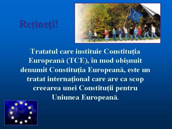 Reţineţi! Tratatul care instituie Constituţia Europeană (TCE), în mod obişnuit denumit Constituţia Europeană, este