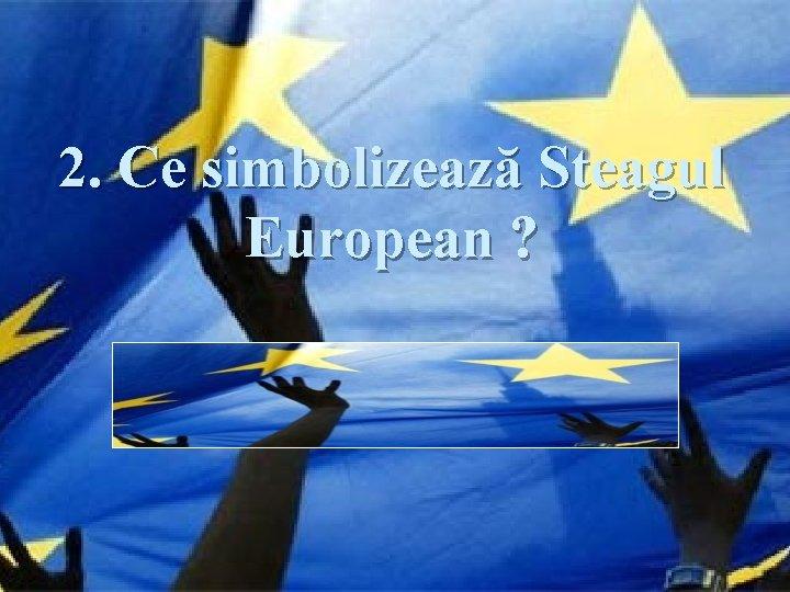 2. Ce simbolizează Steagul European ? Răspuns: Simbolizează unitatea şi identitea Europei.