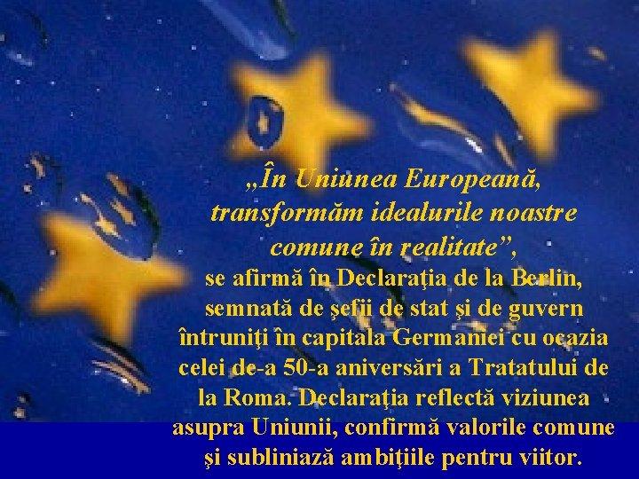 """""""În Uniunea Europeană, transformăm idealurile noastre comune în realitate"""", se afirmă în Declaraţia de"""